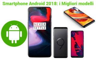 I migliori smartphone Android del 2018 da comprare